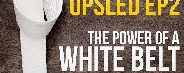 "OPSLED EP2: The Power of a ""WHITE BELT"""
